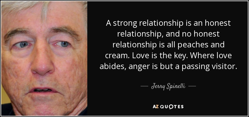 A strong relationship is an honest relationship, and no honest relationship is all peaches and cream. Love is the key. Where love abides, anger is but a passing visitor. - Jerry Spinelli