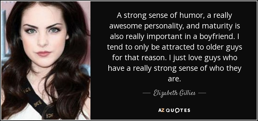 A strong sense of humor, a really awesome personality, and maturity is also really important in a boyfriend. I tend to only be attracted to older guys for that reason. I just love guys who have a really strong sense of who they are. - Elizabeth Gillies