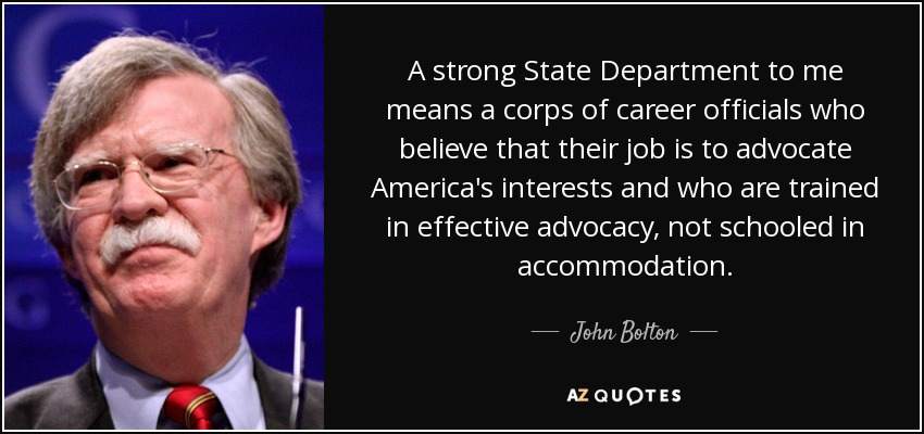 A strong State Department to me means a corps of career officials who believe that their job is to advocate America's interests and who are trained in effective advocacy, not schooled in accommodation. - John Bolton
