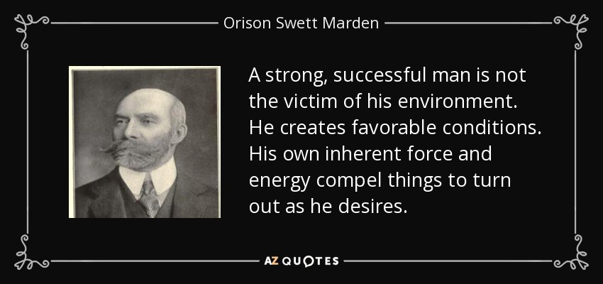 A strong, successful man is not the victim of his environment. He creates favorable conditions. His own inherent force and energy compel things to turn out as he desires. - Orison Swett Marden