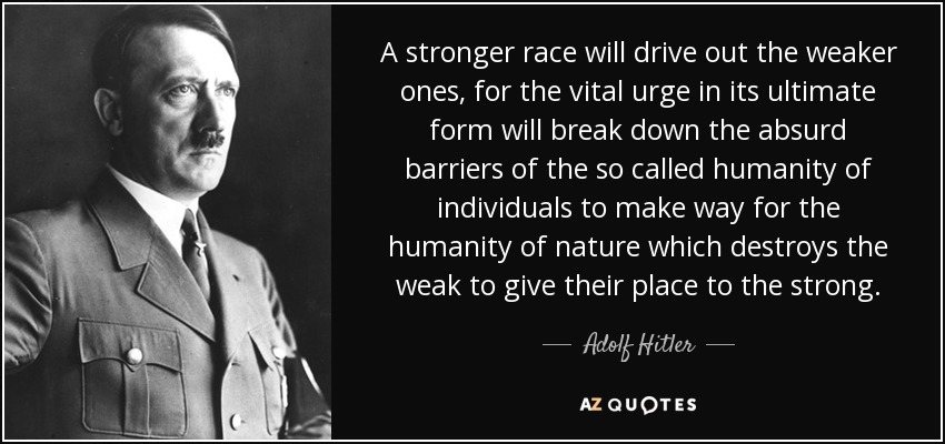A stronger race will drive out the weaker ones, for the vital urge in its ultimate form will break down the absurd barriers of the so called humanity of individuals to make way for the humanity of nature which destroys the weak to give their place to the strong. - Adolf Hitler
