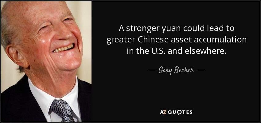 A stronger yuan could lead to greater Chinese asset accumulation in the U.S. and elsewhere. - Gary Becker