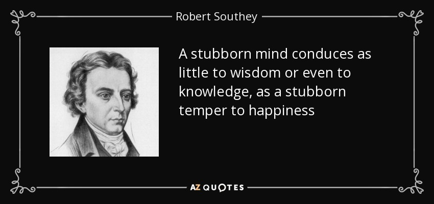 A stubborn mind conduces as little to wisdom or even to knowledge, as a stubborn temper to happiness - Robert Southey