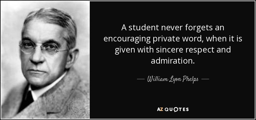 A student never forgets an encouraging private word, when it is given with sincere respect and admiration. - William Lyon Phelps