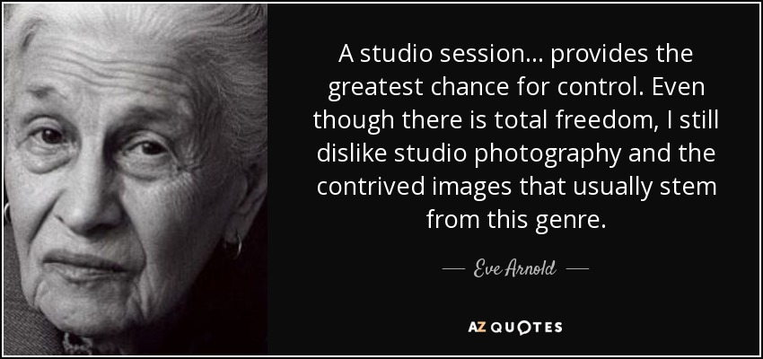 A studio session ... provides the greatest chance for control. Even though there is total freedom, I still dislike studio photography and the contrived images that usually stem from this genre. - Eve Arnold