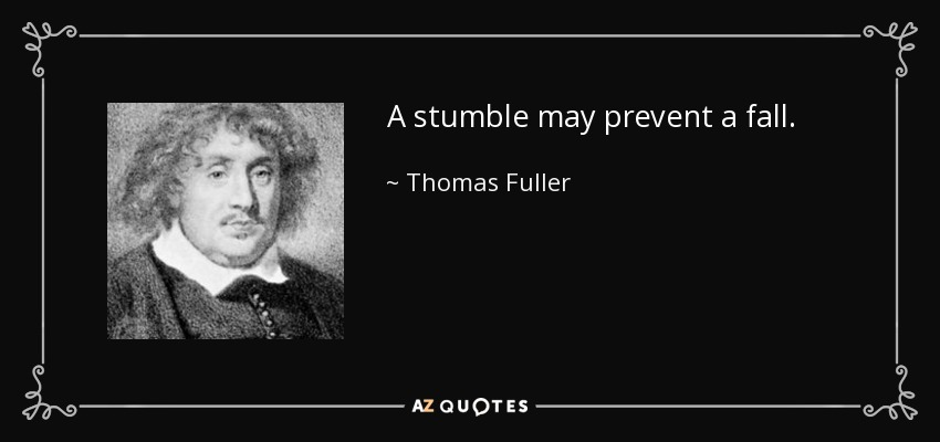A stumble may prevent a fall. - Thomas Fuller