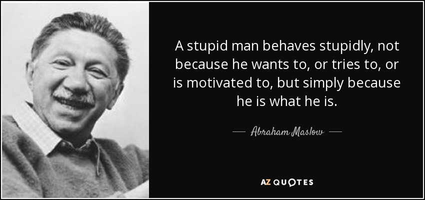 A stupid man behaves stupidly, not because he wants to, or tries to, or is motivated to, but simply because he is what he is. - Abraham Maslow