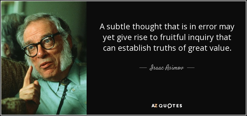 A subtle thought that is in error may yet give rise to fruitful inquiry that can establish truths of great value. - Isaac Asimov