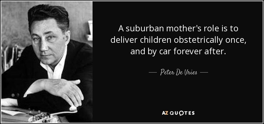 A suburban mother's role is to deliver children obstetrically once, and by car forever after. - Peter De Vries