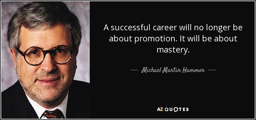 A successful career will no longer be about promotion. It will be about mastery. - Michael Martin Hammer