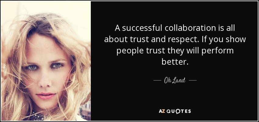 A successful collaboration is all about trust and respect. If you show people trust they will perform better. - Oh Land