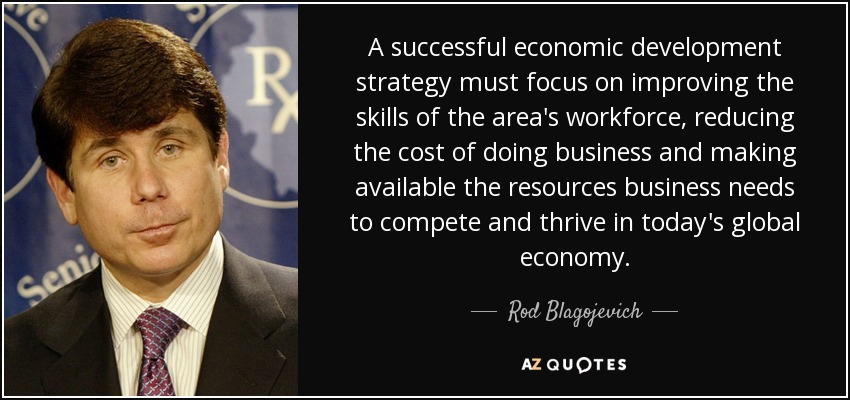A successful economic development strategy must focus on improving the skills of the area's workforce, reducing the cost of doing business and making available the resources business needs to compete and thrive in today's global economy. - Rod Blagojevich
