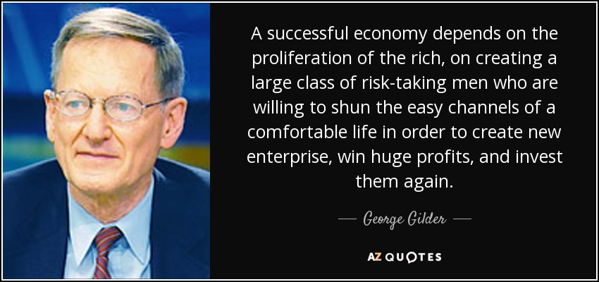 A successful economy depends on the proliferation of the rich, on creating a large class of risk-taking men who are willing to shun the easy channels of a comfortable life in order to create new enterprise, win huge profits, and invest them again. - George Gilder