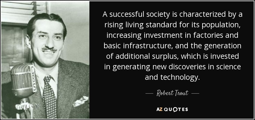 A successful society is characterized by a rising living standard for its population, increasing investment in factories and basic infrastructure, and the generation of additional surplus, which is invested in generating new discoveries in science and technology. - Robert Trout