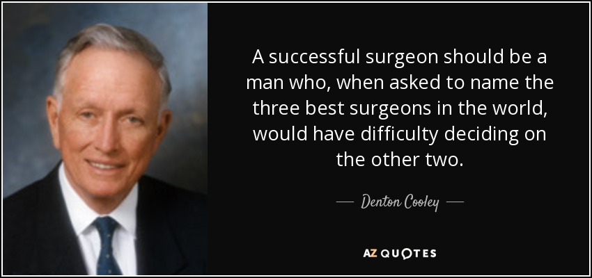 A successful surgeon should be a man who, when asked to name the three best surgeons in the world, would have difficulty deciding on the other two. - Denton Cooley