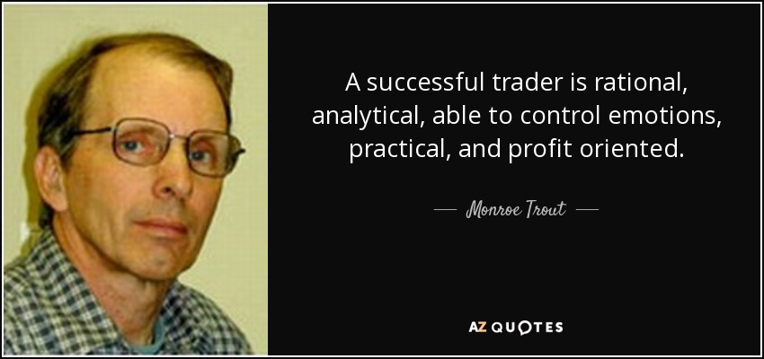 A successful trader is rational, analytical, able to control emotions, practical, and profit oriented. - Monroe Trout