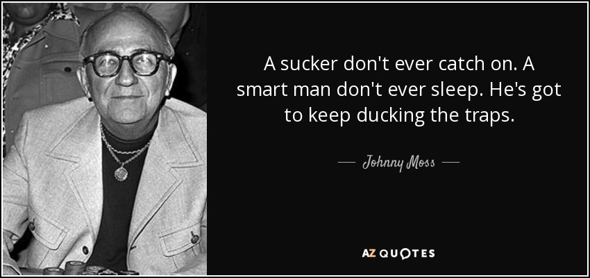 A sucker don't ever catch on. A smart man don't ever sleep. He's got to keep ducking the traps. - Johnny Moss