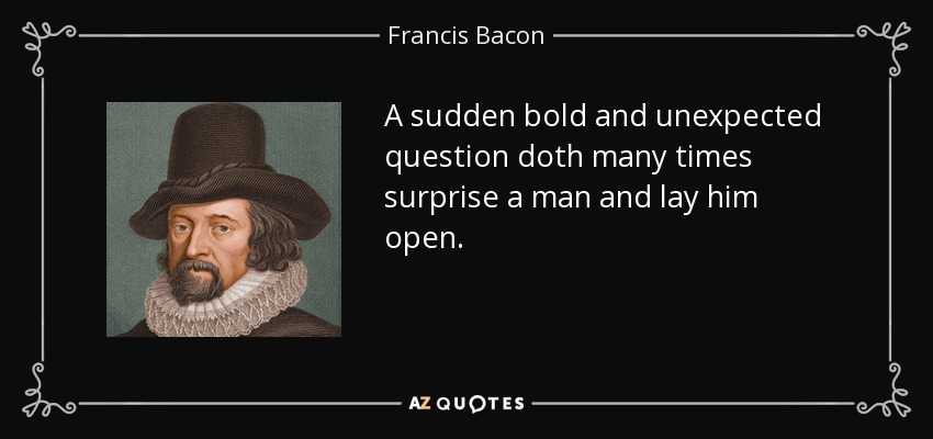 A sudden bold and unexpected question doth many times surprise a man and lay him open. - Francis Bacon