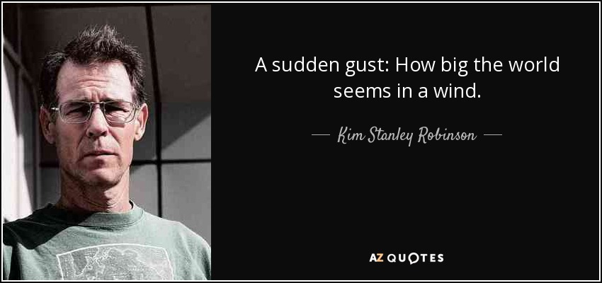 A sudden gust: How big the world seems in a wind. - Kim Stanley Robinson