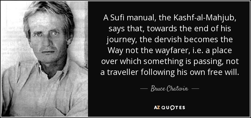 A Sufi manual, the Kashf-al-Mahjub, says that, towards the end of his journey, the dervish becomes the Way not the wayfarer, i.e. a place over which something is passing, not a traveller following his own free will. - Bruce Chatwin