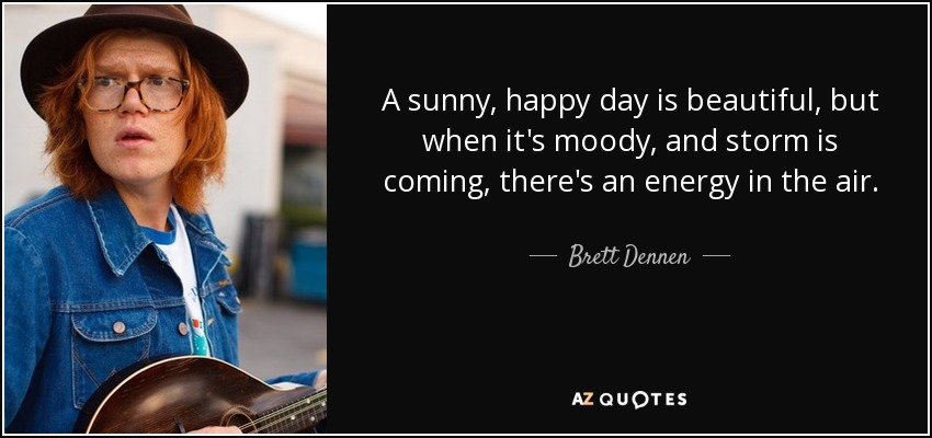 A sunny, happy day is beautiful, but when it's moody, and storm is coming, there's an energy in the air. - Brett Dennen
