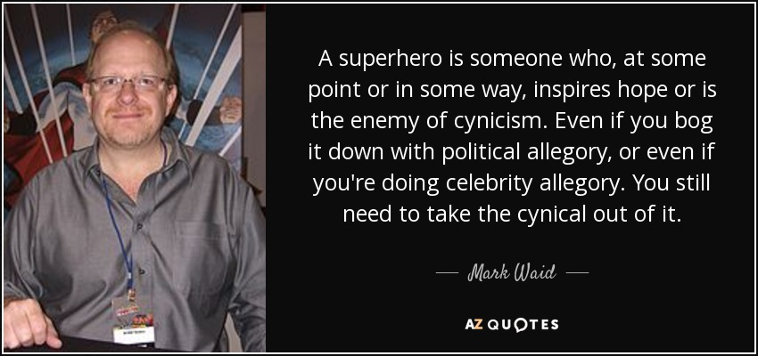 A superhero is someone who, at some point or in some way, inspires hope or is the enemy of cynicism. Even if you bog it down with political allegory, or even if you're doing celebrity allegory. You still need to take the cynical out of it. - Mark Waid