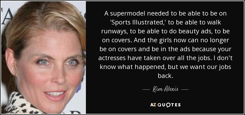 A supermodel needed to be able to be on 'Sports Illustrated,' to be able to walk runways, to be able to do beauty ads, to be on covers. And the girls now can no longer be on covers and be in the ads because your actresses have taken over all the jobs. I don't know what happened, but we want our jobs back. - Kim Alexis