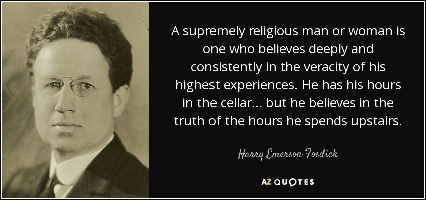 A supremely religious man or woman is one who believes deeply and consistently in the veracity of his highest experiences. He has his hours in the cellar ... but he believes in the truth of the hours he spends upstairs. - Harry Emerson Fosdick