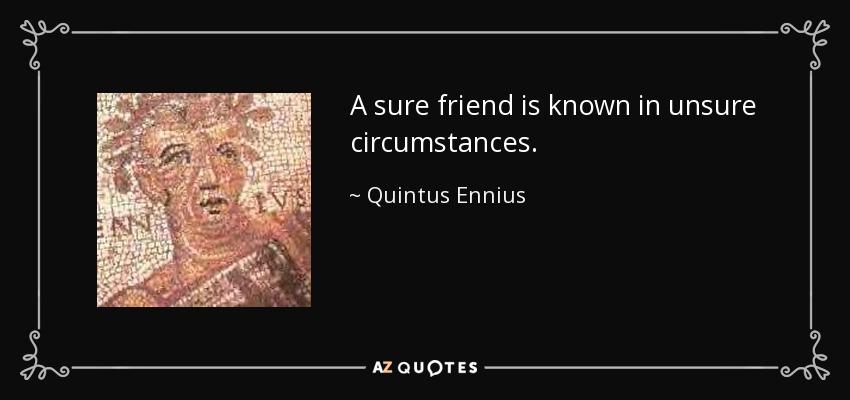 A sure friend is known in unsure circumstances. - Quintus Ennius