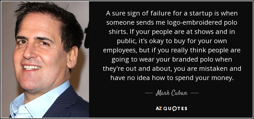 A sure sign of failure for a startup is when someone sends me logo-embroidered polo shirts. If your people are at shows and in public, it's okay to buy for your own employees, but if you really think people are going to wear your branded polo when they're out and about, you are mistaken and have no idea how to spend your money. - Mark Cuban