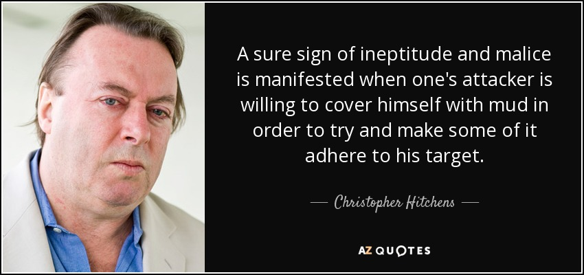 A sure sign of ineptitude and malice is manifested when one's attacker is willing to cover himself with mud in order to try and make some of it adhere to his target. - Christopher Hitchens