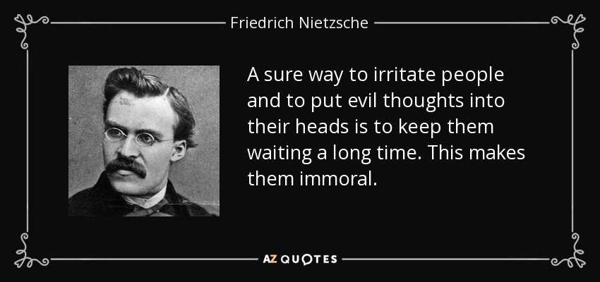 A sure way to irritate people and to put evil thoughts into their heads is to keep them waiting a long time. This makes them immoral. - Friedrich Nietzsche
