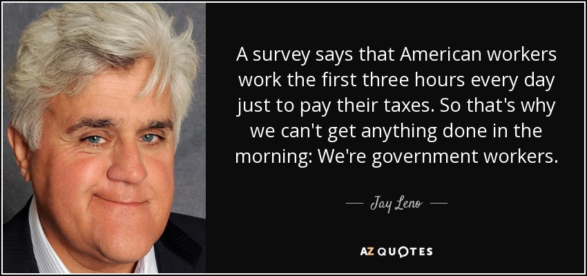 A survey says that American workers work the first three hours every day just to pay their taxes. So that's why we can't get anything done in the morning: We're government workers. - Jay Leno