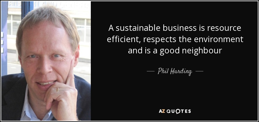 A sustainable business is resource efficient, respects the environment and is a good neighbour - Phil Harding