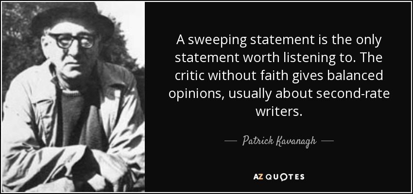 A sweeping statement is the only statement worth listening to. The critic without faith gives balanced opinions, usually about second-rate writers. - Patrick Kavanagh