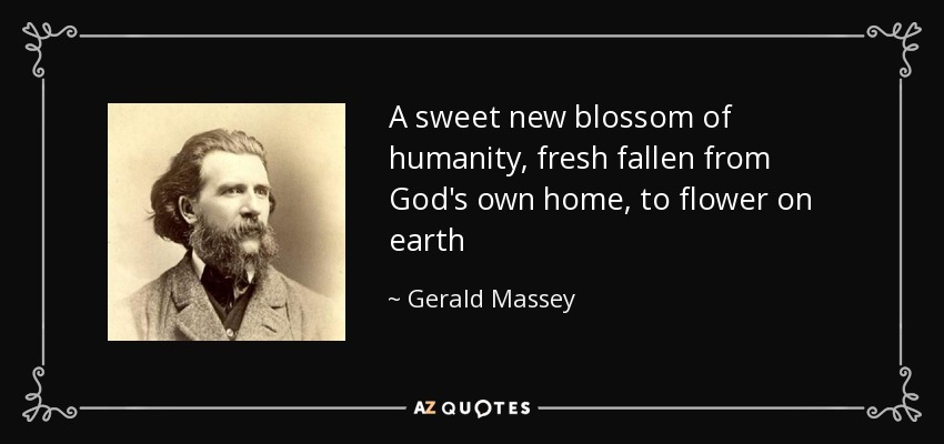 A sweet new blossom of humanity, fresh fallen from God's own home, to flower on earth - Gerald Massey