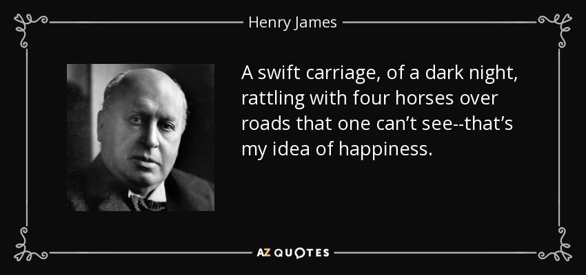 A swift carriage, of a dark night, rattling with four horses over roads that one can't see--that's my idea of happiness. - Henry James