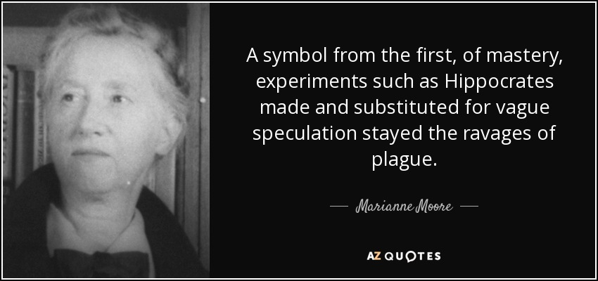 A symbol from the first, of mastery, experiments such as Hippocrates made and substituted for vague speculation stayed the ravages of plague. - Marianne Moore
