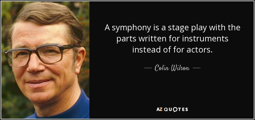 A symphony is a stage play with the parts written for instruments instead of for actors. - Colin Wilson