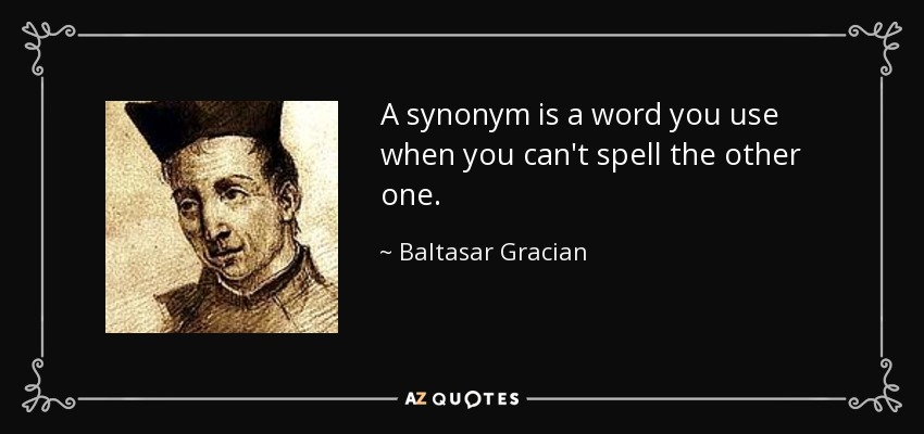 A synonym is a word you use when you can't spell the other one. - Baltasar Gracian