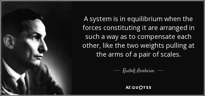 A system is in equilibrium when the forces constituting it are arranged in such a way as to compensate each other, like the two weights pulling at the arms of a pair of scales. - Rudolf Arnheim
