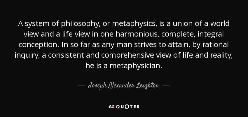 A system of philosophy, or metaphysics, is a union of a world view and a life view in one harmonious, complete, integral conception. In so far as any man strives to attain, by rational inquiry, a consistent and comprehensive view of life and reality, he is a metaphysician. - Joseph Alexander Leighton