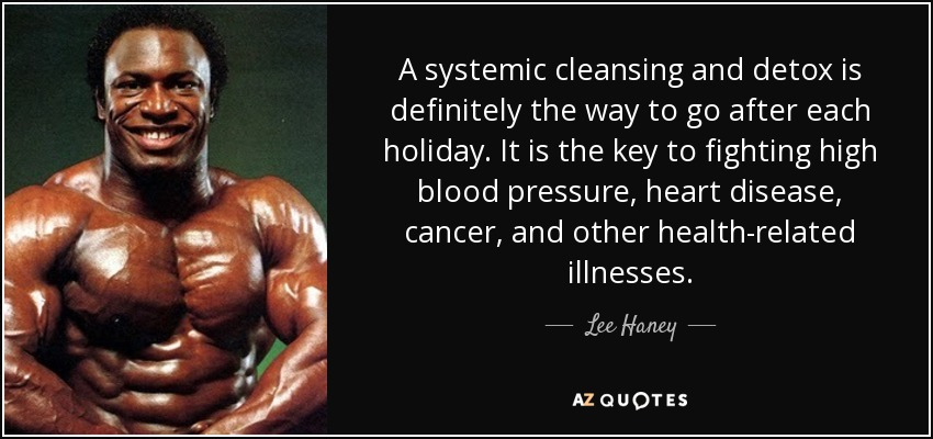 A systemic cleansing and detox is definitely the way to go after each holiday. It is the key to fighting high blood pressure, heart disease, cancer, and other health-related illnesses. - Lee Haney