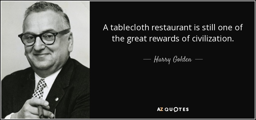 A tablecloth restaurant is still one of the great rewards of civilization. - Harry Golden