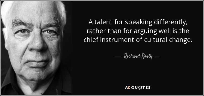 A talent for speaking differently, rather than for arguing well is the chief instrument of cultural change. - Richard Rorty