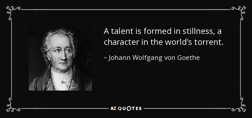 A talent is formed in stillness, a character in the world's torrent. - Johann Wolfgang von Goethe