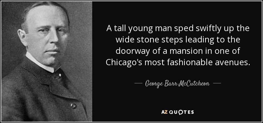 A tall young man sped swiftly up the wide stone steps leading to the doorway of a mansion in one of Chicago's most fashionable avenues. - George Barr McCutcheon