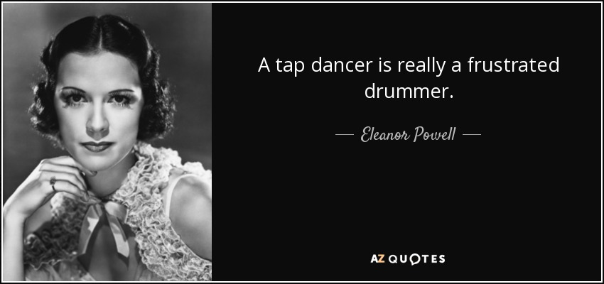 A tap dancer is really a frustrated drummer. - Eleanor Powell