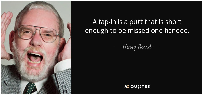 A tap-in is a putt that is short enough to be missed one-handed. - Henry Beard