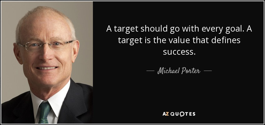 A target should go with every goal. A target is the value that defines success. - Michael Porter